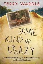 Some Kind of Crazy: An Unforgettable Story of Profound Brokenness and Breathtaking Grace