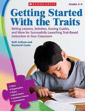 Getting Started with the Traits, Grades 3-5:  Writing Lessons, Activities, Scoring Guides, and More for Successfully Launching Trait-Based Instruction