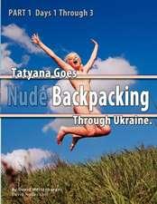 Part 1 - Tatyana Goes Nude Backpacking Through Ukraine - Days 1 Through 3