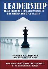 Leadership from Ordinary to Extraordinary - The Character of a Leader:  Your Guide for Obtaining the 15 Qualities of an Extraordinary Leader