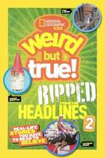 National Geographic Kids Weird But True! Ripped from the Headlines 2:  Real-Life Stories You Have to Read to Believe