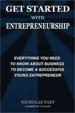 Get Started with Entrepreneurship:  Everything You Need to Know about Business to Become a Successful Young Entrepreneur