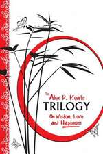 The Alex P. Keats Trilogy on Wisdom Love, and Happiness