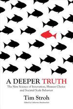 A Deeper Truth: The New Science of Innovation, Human Choice and Societal Scale Behavior