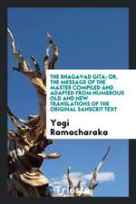 The Bhagavad Gita; Or, the Message of the Master Compiled and Adapted from Numerous Old and New Translations of the Original Sanscrit Text