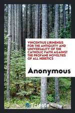 Vincentius Lirinensis for the antiquity and universality of the Catholic faith against the profane novelties of all heretics