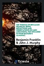 The Wisdom of Benjamin Franklin; Being Reflections and Observations on Men and Events, Not Included in Poor Richard's Almanac; Chosen from His Collect