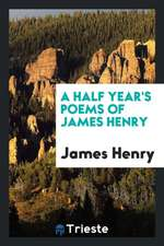A Half Year's Poems of James Henry