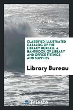 Classified Illustrated Catalog of the Library Bureau: A Handbook of Library and Office Fittings and Supplies