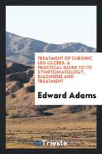 Treatment of Chronic Leg Ulcers: A Practical Guide to Its Symptomatology ...