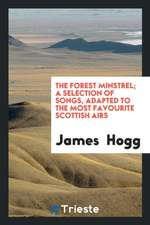 The Forest Minstrel: A Selection of Songs, Adapted to the Most Favourite ...