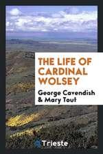 The Life of Cardinal Wolsey ...