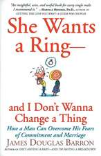 She Wants a Ring--and I Don't Wanna Change a Thing: How a Man Can Overcome His Fears of Commitment and Marriage