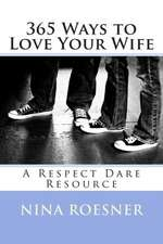 365 Ways to Love Your Wife:  A Respect Dare Resource