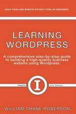 Learning Wordpress: A Comprehensive Step-By-Step Guide to Building a High-Quality Business Webs
