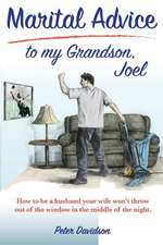 Marital Advice to My Grandson, Joel: How to Be a Husband Your Wife Won't Throw Out of the Window in the Middle of the Night.