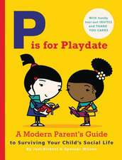 P Is for Playdate:  A Modern Parent's Guide to Surviving Your Child's Social Life - With Handy Tear-Out Invites and Thank You Cards