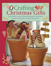 Crafting Christmas Gifts: 25 Adorable Projects Featuring Angels, Snowmen, Reindeer and Other Yuletide Favourites [With Patterns]