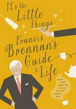 It's the Little Things:  Francis Brennan S Guide to Life