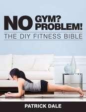 No Gym? No Problem!:  The DIY Fitness Bible