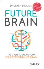 Future Brain: The 12 Keys to Create Your High–Performance Brain
