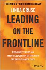 Leading on the Frontline: Remarkable Stories and Essential Leadership Lessons from the World′s Danger Zones
