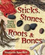 Sticks, Stones, Roots & Bones:  Hoodoo, Mojo & Conjuring with Herbs