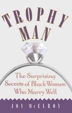 Trophy Man: The Surprising Secrets of Black Women Who Marry Well