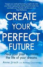Create Your Perfect Future: Heal Your Past to Create the Life of Your Dreams