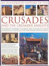 An  Illustrated History of the Crusades and the Crusader Knights:  The History, Myth and Romance of the Medieval Knight on Crusade, with Over 400 Stunn