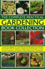 The Complete Practical Gardening Book Collection:  A How-To Library of Ten Step-By-Step Books on Planting for Every Type of Garden, Terrace and Contain