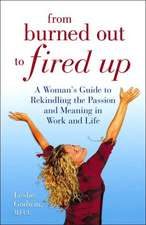 From Burned Out to Fired Up:  A Woman's Guide to Rekindling the Passion and Meaning in Work and Life