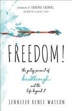 Freedom!: The Gutsy Pursuit of Breakthrough and the Life Beyond It