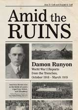 Amid the Ruins: Damon Runyon: World War I Reports from the American Trenches and Occupied Europe, October 1918-March 1919, with a Sele