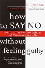 How to Say No Without Feeling Guilty:  And Say Yes to More Time, and What Matters Most to You