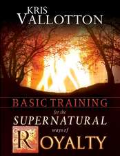 Basic Training for the Supernatural Ways of Royalty:  Answering God's Call on Your Life