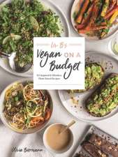 LIV B's Vegan on a Budget: 112 Inspired and Effortless Plant-Based Recipes