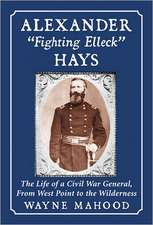 Alexander Fighting Elleck Hays:  The Life of a Civil War General, from West Point to the Wilderness