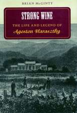 Strong Wine: The Life and Legend of Agoston Haraszthy