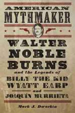 American Mythmaker:  Walter Noble Burns and the Legends of Billy the Kid, Wyatt Earp, and Joaquin Murrieta