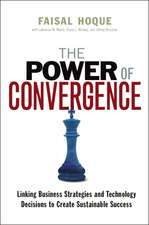The Power of Convergence: Linking Business Strategies and Technology Decisions to Create Sustainable Success