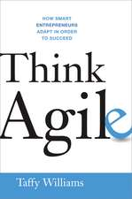 Think Agile: How Smart Entrepreneurs Adapt in Order to Succeed