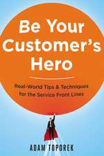 Be Your Customers Hero: Real-World Tips & Techniques for the Service Front Lines