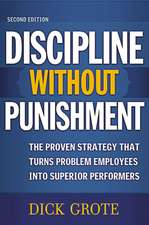 Discipline Without Punishment, 2/e: The Proven Strategy That Turns Problem Employees into Superior Performers: The Proven Strategy That Turns Problem Employees into Superior Performers