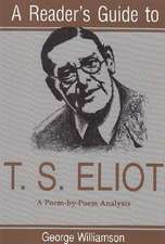 A Reader's Guide to T.S. Eliot:  A Poem-By-Poem Analysis