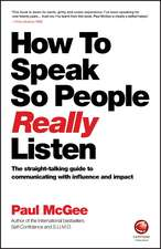 How to Speak So People Really Listen: The Straight–Talking Guide to Communicating with Influence and Impact