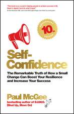 Self–Confidence: The remarkable truth of how a small change can boost your resilience and increase your success