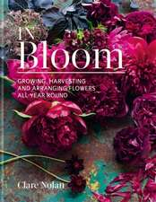 Nolan, C: In Bloom: Growing, harvesting and arranging flowers all year round