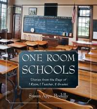 One Room Schools: Stories from the Days of 1 Room, 1 Teacher, 8 Grades