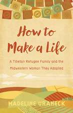 How to Make a Life: A Tibetan Refugee Family and the Midwestern Woman They Adopted
